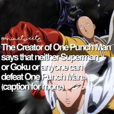 "On a Japanese website, the creator of One Punch Man said: ""Goku or Superman cannot defeat One Punch Man. But Goku and Superman can defeat Boros."" Boros is the only being One Punch Man couldn't defeat in one punch as the name says. But a ""serious"" punch dealt everything away. But Goku's attacks take time. Knowing Saitama, he could one hand dealt with everything. Superman? Known as the Man Of Steel, Saitama could use one or two ""serious"" punches to deal off. But the creator did say: ""Stay…"