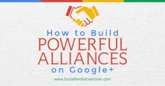 How to Build Powerful Alliances on Google+  Part of building a strong community of people around you on Google+ is forming alliances with other leaders whose work is similar to but not the same as yours. In this article you'll discover how to develop alliances with community leaders on Google+.