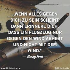 henry ford - wenn alles gegen dich zu sein scheint, dann erinnere dich, dass ein flugzeug nur gegen den wind abhebt und nicht mit dem wind.