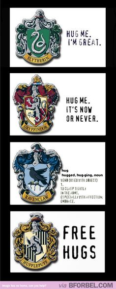 Hogwarts houses by hugs. I may be a Hufflepuff, but you are not getting a hug. I don't do hugs.