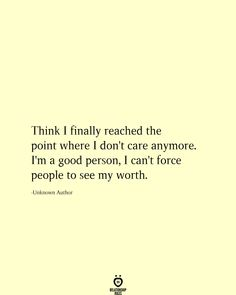 Think I finally reached the point where I don't care anymore. I'm a good person, I can't force people to see my worth. I Dont Care Quotes, Now Quotes, Truth Quotes, Words Quotes, Quotes To Live By, Life Quotes, Quotes About Journey, Quotes About Growth, Sayings