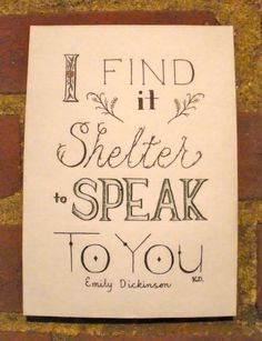"""I find it shelter to speak to you"" -Emily Dickinson"