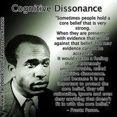 """Sometimes people hold a core belief that is very strong. When they are presented with evidence that works against that belief, the new evidence cannot be accepted. It would create a feeling that is extremely uncomfortable, called cognitive dissonance. And because it is so important to protect the core belief, they will rationalize, ignore and even deny anything that doesn't fit in with the core belief."" ~Frantz Fanon"