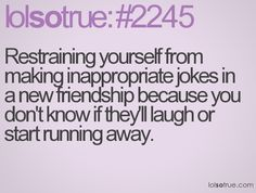 Restraining yourself from making inappropriate jokes in a new friendship because you don't know if they'll laugh or start running away. Me Quotes, Funny Quotes, Lolsotrue, How To Start Running, Inappropriate Jokes, I Love To Laugh, Dating Quotes, Friendship Quotes, True Stories