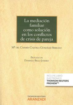 La mediación familiar como solución en los conflictos de crisis de pareja / Mª del Carmen Cazorla González-Serrano ; prólogo, Domingo Bello Janeiro