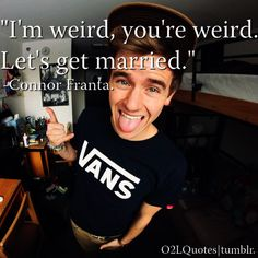 """    "" ~ Connor Franta I love him so much you have no idea"