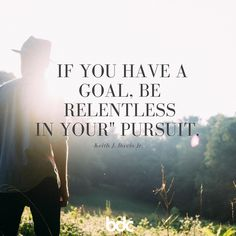 """Quote of the day: """"If you have a goal, be relentless in your pursuit."""" -Keith J. Davis Jr."""