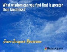 What wisdom can you find that is greater than kindness? / Jean-Jacques Rousseau