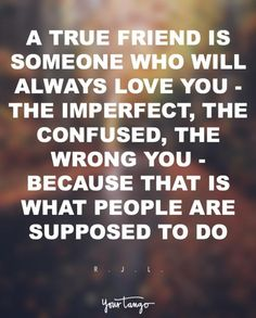 """""""A true friend is someone who will always love you — the imperfect, the confused, the wrong you — because that is what people are supposed to do.""""   — R. J. L."""
