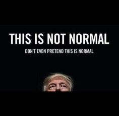 Never forget. .. NOTHING normal abt Trump!
