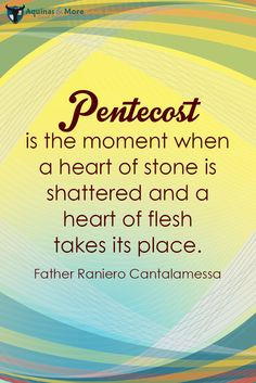 """PENTECOST is the moment when a heart of stone is shattered and a heart of flesh takes its place."" --Father Raniero Cantalamessa"
