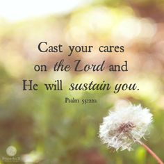 """""""Cast your cares on the Lord and he will sustain you; he will never let the righteous be shaken."""" - Psalm 55:22"""