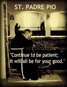 Continue to be patien; it will all be for your good.  ~ St. Padre Pio #CatholicSAM.com