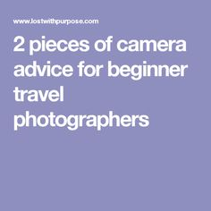 2 pieces of camera advice for beginner travel photographers