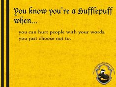 Since people usually think Hufflepuffs are harmless, they tend to let us know what could hurt them most, and even when they don't intend to show it to us, we are just good at observe and know. And we understand that words are the worst kind of weapon, and even thought we could hurt them, we don't.