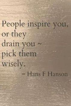 People inspire you, or they dran you ... pick them wisely. - Hans F Hanson. Especially true for investors, advisors, team and co-founders.