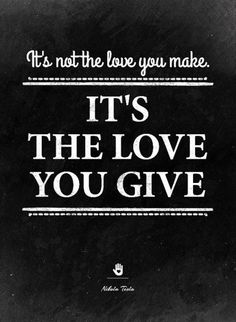 ...it's the love you give...   - nikola tesla