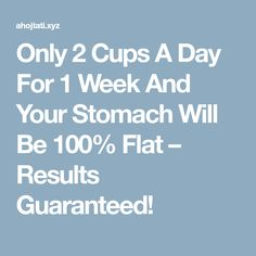 Only 2 Cups A Day For 1 Week And Your Stomach Will Be 100% Flat – Results Guaranteed!