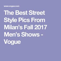 The Best Street Style Pics From Milan's Fall 2017 Men's Shows - Vogue