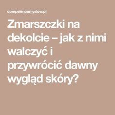 Zmarszczki na dekolcie – jak z nimi walczyć i przywrócić dawny wygląd skóry? Beauty Hacks, Beauty Tips, Hair Beauty, Health, Health Care, Beauty Tricks, Healthy, Cute Hair, Salud