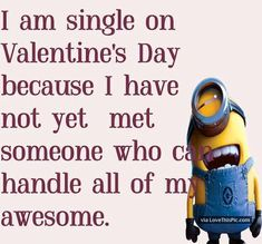 I Am Single On Valentines Day Because I Cant Find Someone Who Can Handle All Of This Awesomeness valentines day valentines day quotes happy valentines day funny valentines day quotes happy valentines day quotes valentines humor single valentines day quotes happy valentine's day quotes valentines day quotes for facebook minion valentines day quotes