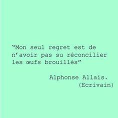 Mon seul regret est de ne pas avoir su réconcilier les oeufs brouillés (Alphonse Allais).