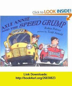 Axle Annie and the Speed Grump Robin Pulver, Tedd Arnold , ISBN-10: 0803727879  ,  , ASIN: B000IU3E5U , tutorials , pdf , ebook , torrent , downloads , rapidshare , filesonic , hotfile , megaupload , fileserve