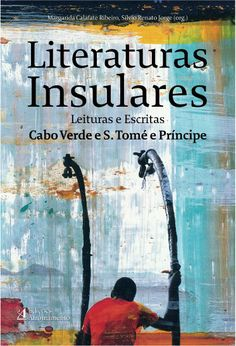 Literaturas insulares : leituras e escritas de Cabo Verde e São Tomé e Príncipe / Margarida Calafate Ribeiro, Sílvio Renato Jorge (orgs.) - Porto : Afrontamento, 2011