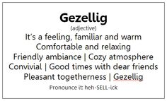"There is no English word that is as good as Gezellig - you just have to know how to say the ""G"".  And for your information: it's not -ick (as in sick) at the end unless the ck stands for the ggg-sound and there is no comparing it to any sound in English other than ""scraping your throat"". And the heh- sound at the start also should be with the scraping-your-throat sound instead of the softer h-sound."