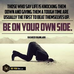 Picture Quote: Those who say life is knocking them down and giving them a tough time are usually the first to beat themselves up. Be on your own side - Rasheed Ogunlaru - http://beyouinc.com/picture-quote-say-life-knocking-giving-tough-time-usually-first-beat-side-rasheed-ogunlaru/