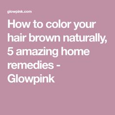 How to color your hair brown naturally, 5 amazing home remedies - Glowpink