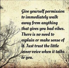 Give yourself permission to immediately walk away from anything that gives you bad vibes. There is no need to explain or make sense of it. Just trust the little inner voice when it talks to you.