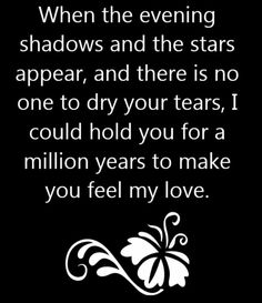 When The Evening Shadows And The Stars Appear, And There Is No One To Dry Your Tears, I Could Hold You For A Million Years To Make You Feel My Love.