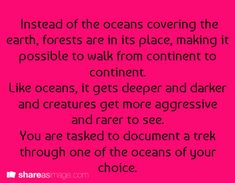 Instead of oceans covering the earth, forests are in its place, making it possible to walk from continent to continent. Like oceans, it gets deeper and darker and creatures get more aggressive and rarer to see. You are tasked to document a trek through one of the 'oceans' of your choice.