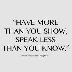 Have more than you show, speak less than you know. - William Shakespeare, King Lear #literary #quotes
