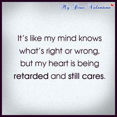 It's like my mind knows what's right or wrong, but my heart is being retarded and still cares.