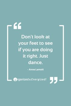 Don't look at your feet to see if you are doing it right. Just dance. #OrganizedandEnergized #AddSpaceToYourLife