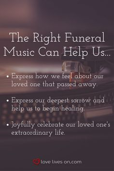 Funeral music can help us express different emotions.Choosing the right funeral music depends on what feelings you want the music to evoke during your loved one's service.