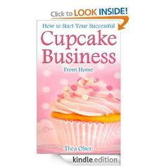 How to Start Your Successful Cupcake Business From Home - Delight Your Clients With Your Specialty Cupcakes, Cake Pops, Cookies and Sweet Treats [Kindle Edition]