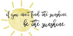 """""""If you can't find the sunshine, be the sunshine. Favorite Words, Favorite Quotes, Book Quotes, Life Quotes, Sunshine Quotes, All Or Nothing, For Facebook, Future Tattoos, Amazing Quotes"""