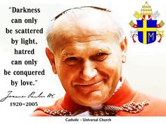 Darkness can only be scattered by light, hatred can only be conquered by love. ~ Pope John Paul II #Catholic #quote