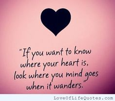 If you want to know where your heart is - http://www.loveoflifequotes.com/love/want-know-heart/
