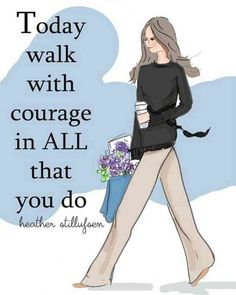 """""""Today walk with courage in all that you do."""" — Heather Stillulyen"""