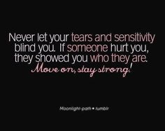Never let your tears and sensitivity blind you. If someone hurt you, they showed who they are. Move on, stay strong.