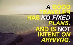 A good traveler has no fixed plans. And is not intent on arriving.