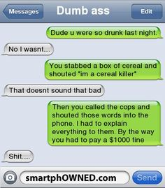 Dumb assDude u were so drunk last night. | No i wasnt.... | You stabbed a box of cereal and shouted 'im a cereal killer' | That doesnt sound that bad | Then you called the cops and shouted those words into the phone. I had to explain everything to them. By the way you had to pay a $1000 fine | Shit.....