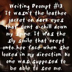 Writing Prompt It wasn't the leather jacket or dark eyes that sent a chill down my spine. It was the sly smile that crept onto her face when she looked in my direction. No one was supposed to be able to see me. Book Prompts, Writing Prompts For Writers, Picture Writing Prompts, Book Writing Tips, Dialogue Prompts, Creative Writing Prompts, Writing Help, Writing Ideas, Story Prompts