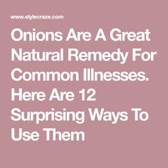 Onions Are A Great Natural Remedy For Common Illnesses. Here Are 12 Surprising Ways To Use Them