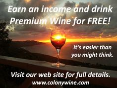 It's easy to work from home and earn a high income while you enjoy Premium Wine for Free. This is, by far, the easiest job you could ever have. Anyone and everyone can do it. Take action and check this out today. For more information and to find out how you can get involved, call Kurt at (717) 891-2905 or visit our web site at www.colonywine.com