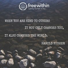 """""""When you are kind to others it not only changes you, it also changes the world."""" Harold Kusher #freewithin #quotes #quoteoftheday #freedom #kindness #changetheworld #love #innerchamp"""